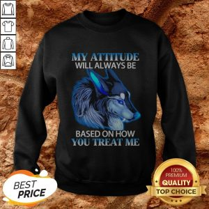 Wolf My Attitude Will Always Be Based On How You Treat Me SweatshirtWolf My Attitude Will Always Be Based On How You Treat Me Sweatshirt