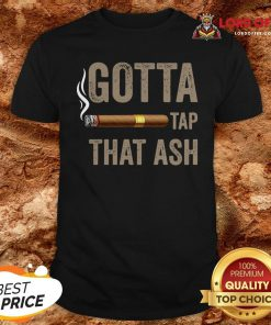 Cigar Gotta Tap That Ash ShirtCigar Gotta Tap That Ash Shirt