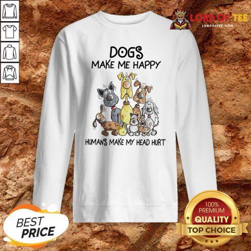 Dogs Make Me Happy Humans Make My Head Hurt Sweatshirt