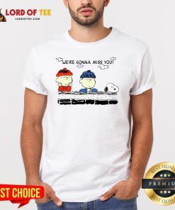 Funny Charlie Brown And Snoopy We're Gonna Miss You Shirt Design By Lordoftee.com