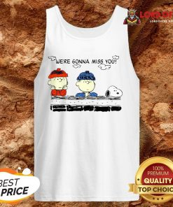 Funny Charlie Brown And Snoopy We're Gonna Miss You Tank Top Design By Lordoftee.com
