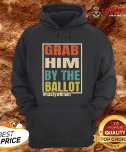 Grab Him By The Ballot Shirt Nasty And Ready To Vote Hoodie