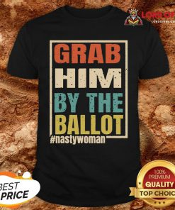 Grab Him By The Ballot Shirt Nasty And Ready To Vote Shirt
