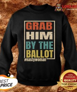 Grab Him By The Ballot Shirt Nasty And Ready To Vote Sweatshirt