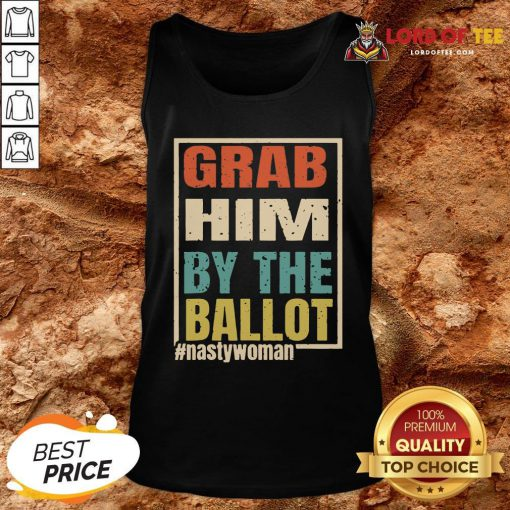 Grab Him By The Ballot Shirt Nasty And Ready To Vote Tank Top