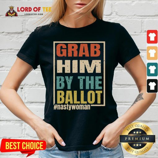 Grab Him By The Ballot Shirt Nasty And Ready To Vote V-neck