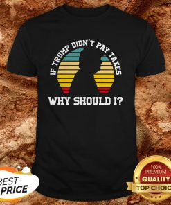 If Trump Didn't Pay Taxes Why Should I Funny Anti Trump Shirt