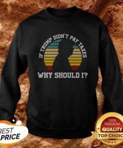 If Trump Didn't Pay Taxes Why Should I Funny Anti Trump Sweatshirt