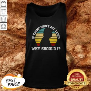 If Trump Didn't Pay Taxes Why Should I Funny Anti Trump Tank Top
