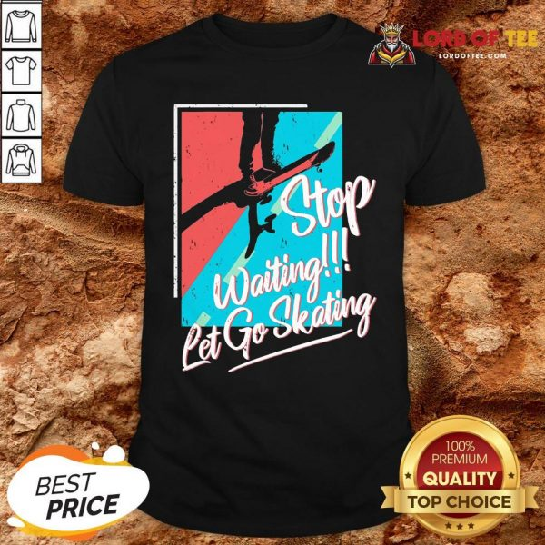 Nice Stop Waiting Let Go Skating Shirt Design By Lordoftee.com