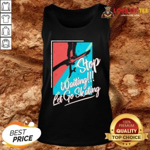 Nice Stop Waiting Let Go Skating Tank Top Design By Lordoftee.com