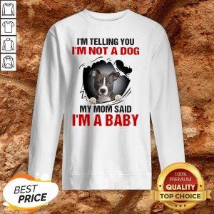 Pit Bull I'm Telling You I'm Not A Dog My Mom Said I'm A Baby Sweatshirt