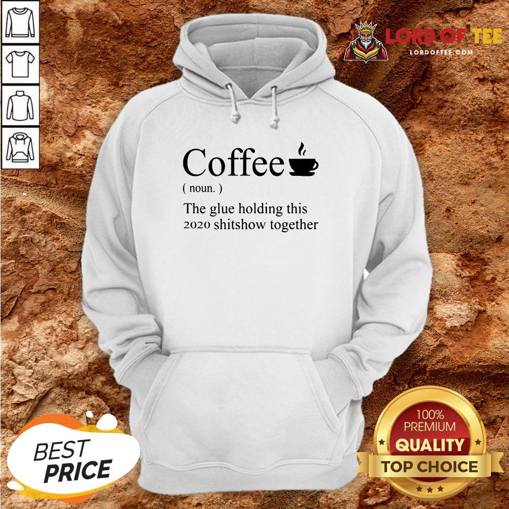 Top Coffee Noun The Glue Holding This 2020 Shitshow Together Hoodie Design By Lordoftee.com