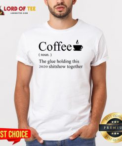 Top Coffee Noun The Glue Holding This 2020 Shitshow Together Shirt Design By Lordoftee.com