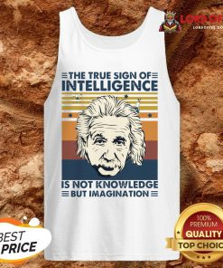 Top Einstein The True Sign Of Intelligence Is Not Knowledge But Imagination Vintage Tank Top Design By Lordoftee.com