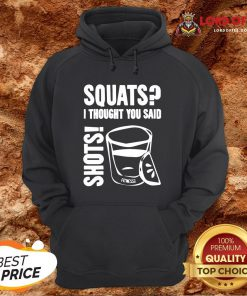 Top Squats I Thought You Said Shots Hoodie Design By Lordoftee.com