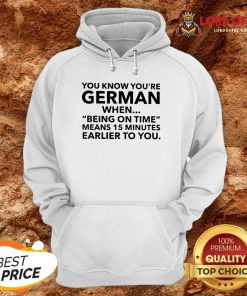 You Know You're German When Being On Time Means 15 Minutes Earlier To You Hoodie