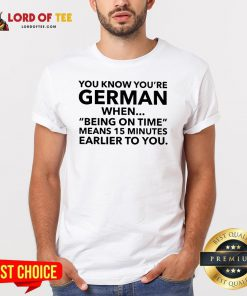 You Know You're German When Being On Time Means 15 Minutes Earlier To You Shirt