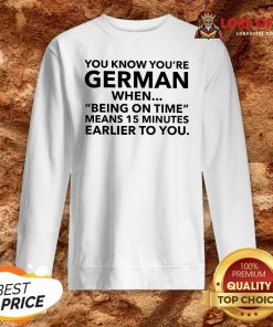 You Know You're German When Being On Time Means 15 Minutes Earlier To You Sweatshirt