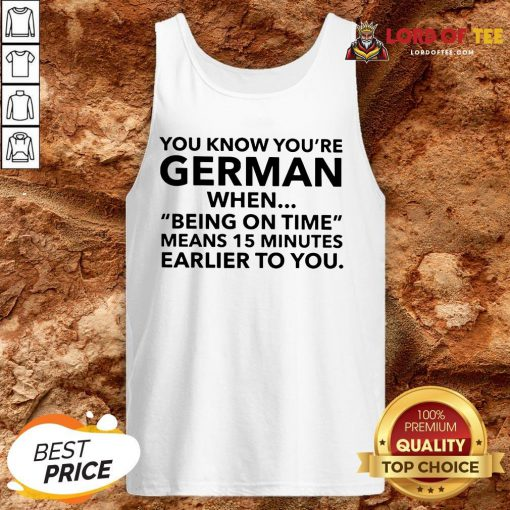 You Know You're German When Being On Time Means 15 Minutes Earlier To You Tank Top