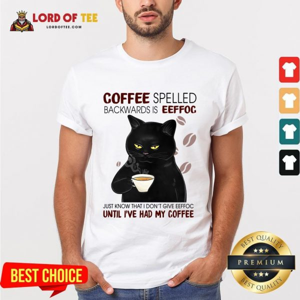 Awesome Black Cat Coffee Spelled Backwards Is Eeffoc Just Know That I Don't Give Eeffoc Until I've Had My Coffee Shirt