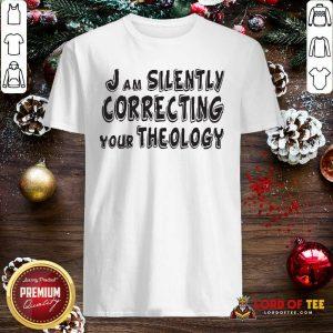 I Am Silently Correcting Your Theology Shirt