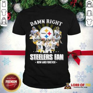 Damn Right I Am A Pittsburgh Steelers Fan Now And Forever Signature Shirt