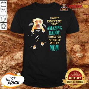 Funny Pitbull Happy Father's Day To My Amazing Daddy Thanks For Putting Up With My Mom Shirt