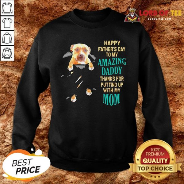 Funny Pitbull Happy Father's Day To My Amazing Daddy Thanks For Putting Up With My Mom SweatShirt