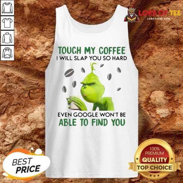 Funny The Grinch Face Mask And Grinch Touch My Coffee I Will Slap You So Hard Even Google Won't Be Able To Find You Tank Top