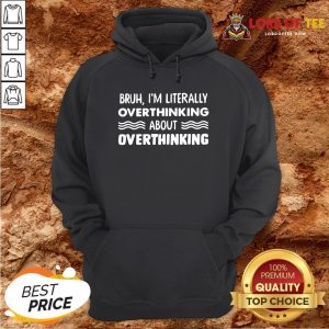 Good Bruh I'm Literally Overthinking About Quote Hoodie