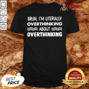 Good Bruh I'm Literally Overthinking About Quote Shirt
