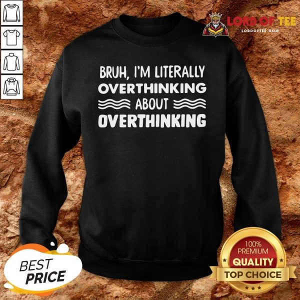 Good Bruh I'm Literally Overthinking About Quote SweatShirt