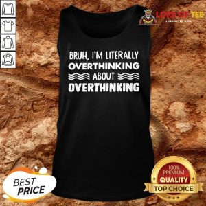 Good Bruh I'm Literally Overthinking About Quote Tank Top