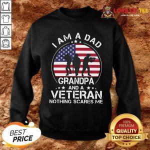 Good I Am A Dad Grandpa And A Veteran Nothing Scared Me American Flag SweatShirtGood I Am A Dad Grandpa And A Veteran Nothing Scared Me American Flag SweatShirt