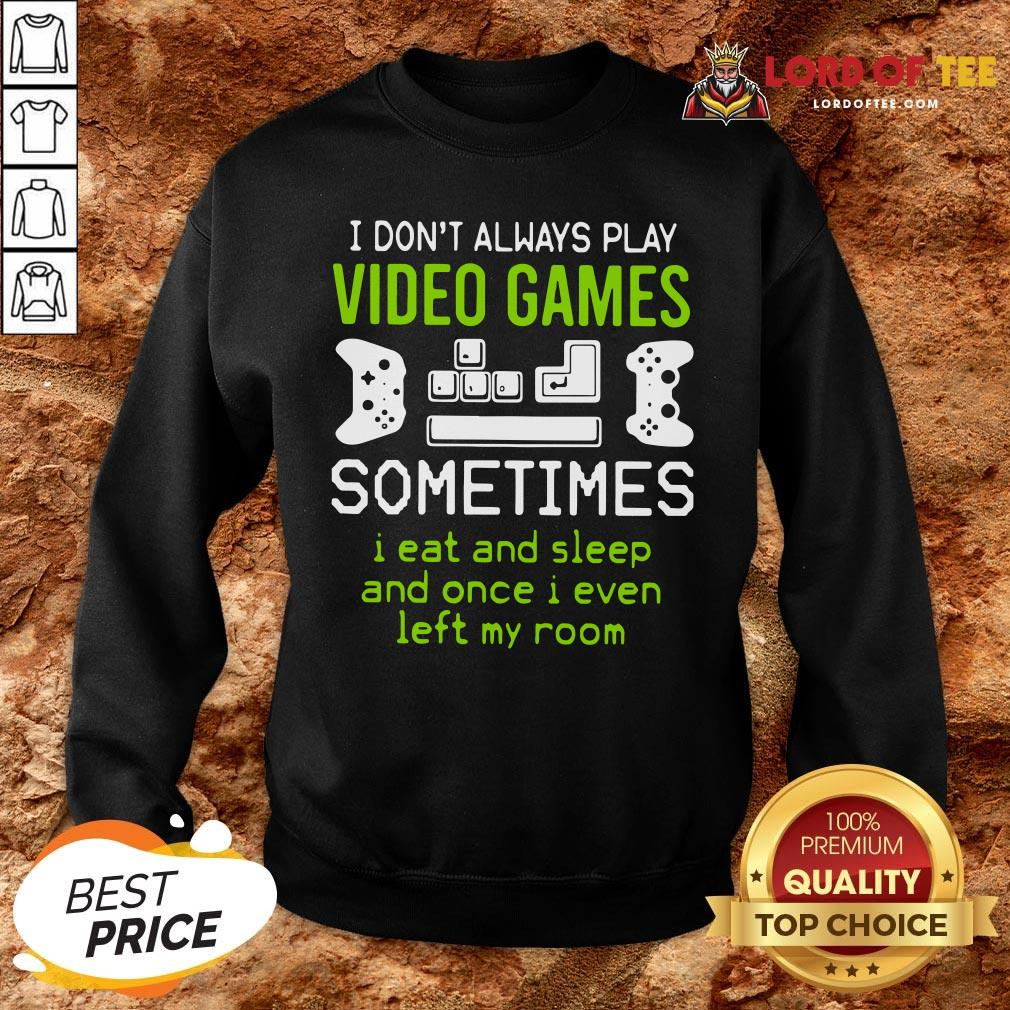 Good I Don't Always Play Video Games Sometimes I Eat And Sleep And Once I Even Left My Room SweatShirt