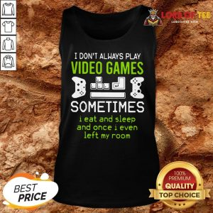 Good I Don't Always Play Video Games Sometimes I Eat And Sleep And Once I Even Left My Room Tank Top