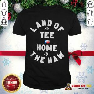 Good Land Of The Yee Home Of The Haw Shirt