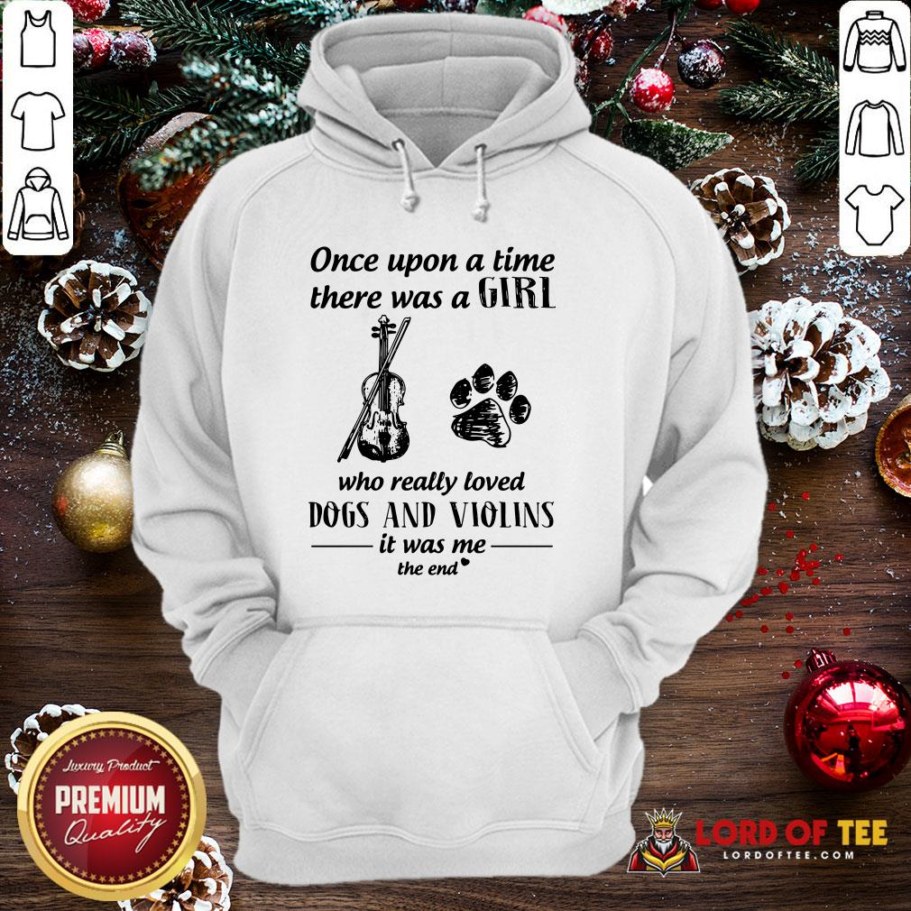 Good Once Upon A Time There Was A Girl Who Really Loved Dogs And Violins It Was Me The End Hoodie