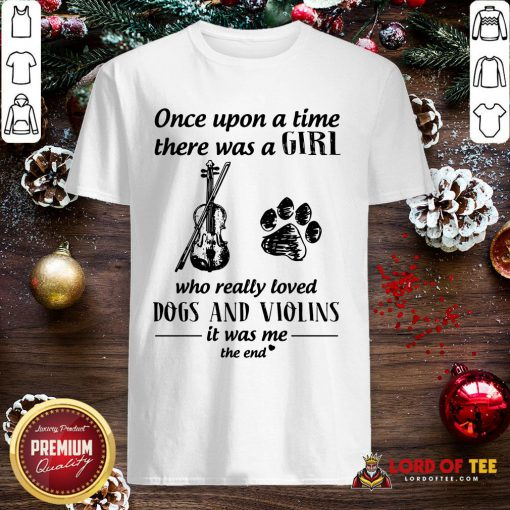 Good Once Upon A Time There Was A Girl Who Really Loved Dogs And Violins It Was Me The End Shirt