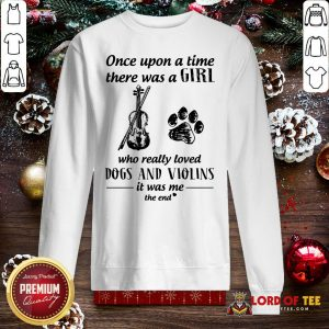 Good Once Upon A Time There Was A Girl Who Really Loved Dogs And Violins It Was Me The End SweatShirt