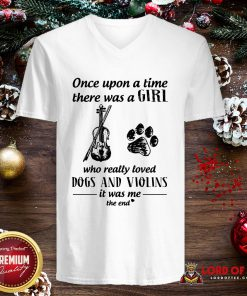 Good Once Upon A Time There Was A Girl Who Really Loved Dogs And Violins It Was Me The End V-neck