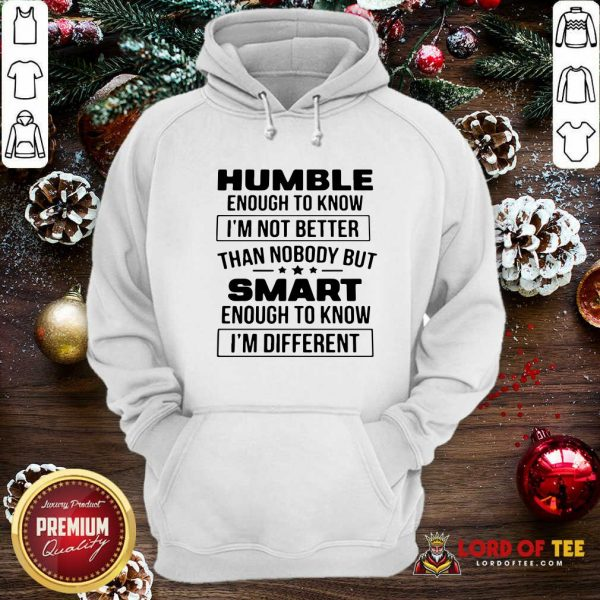 Humble Enough To Know I'm Not Better Than Nobody But Smart Enough To Know Im Different Hoodie