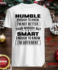 Humble Enough To Know I'm Not Better Than Nobody But Smart Enough To Know Im Different Shirt