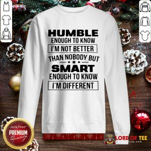 Humble Enough To Know I'm Not Better Than Nobody But Smart Enough To Know Im Different SweatShirt