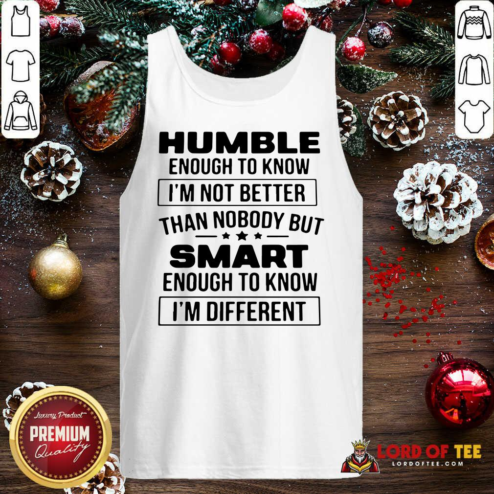 Humble Enough To Know I'm Not Better Than Nobody But Smart Enough To Know Im Different Tank Top