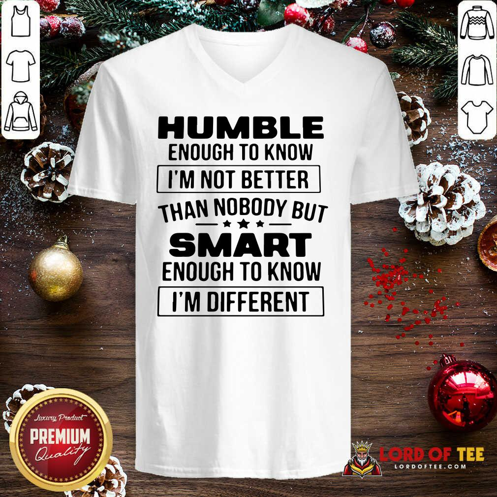 Humble Enough To Know I'm Not Better Than Nobody But Smart Enough To Know Im Different V-neck
