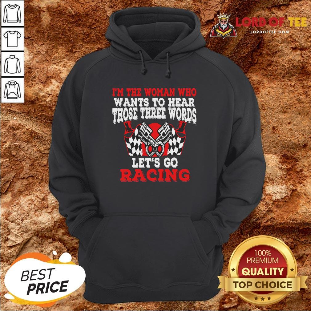 Hot I'm The Woman Who Wants To Hear Those Three Words Let's Go Racing Hoodie