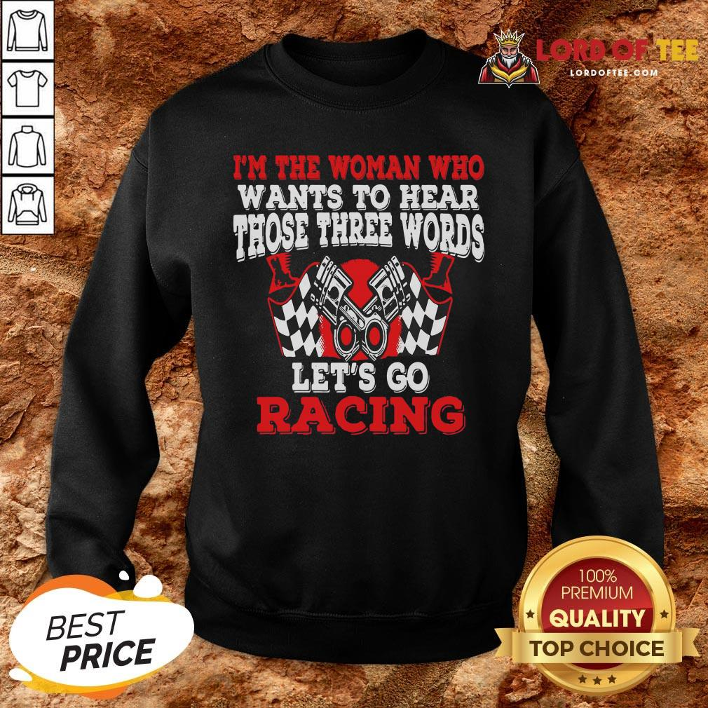 Hot I'm The Woman Who Wants To Hear Those Three Words Let's Go Racing SweatShirt
