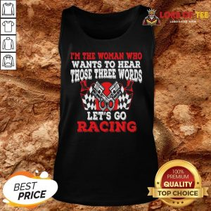 Hot I'm The Woman Who Wants To Hear Those Three Words Let's Go Racing Tank Top